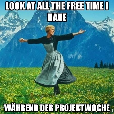 Look at All the Fucks I Give - Look at all the free time I have Während der Projektwoche