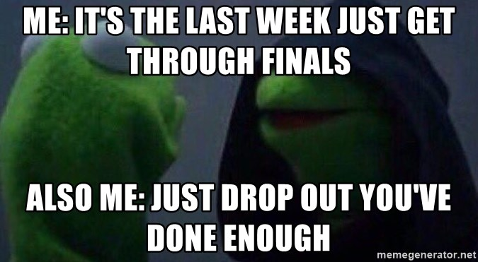 Evil kermit - ME: It's the last week just get through finals ALSO ME: Just drop out you've done enough