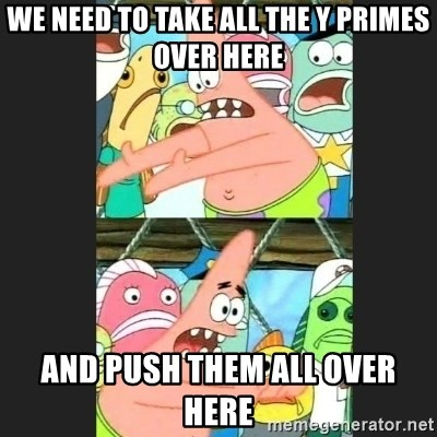 Pushing Patrick - We need to take all the y primes over here And push them all over here