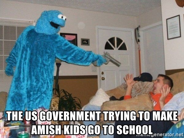 Bad Ass Cookie Monster - The US government trying to make Amish kids go to school