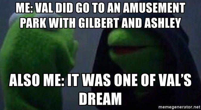 Evil kermit - Me: val did go to an amusement park with gilbert and ashley Also me: it was one of val's dream