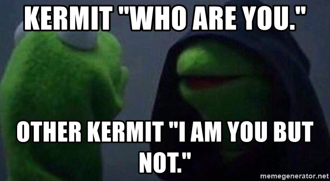 "Evil kermit - Kermit ""Who are you."" Other Kermit ""I am you but not."""