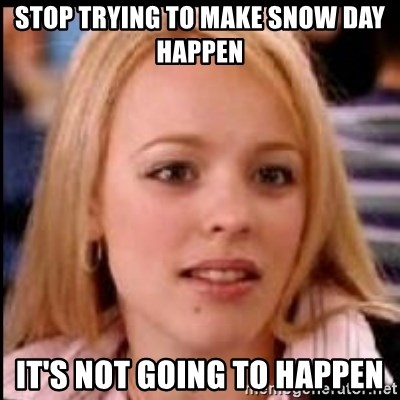 regina george fetch - stop trying to make snow day happen it's not going to happen