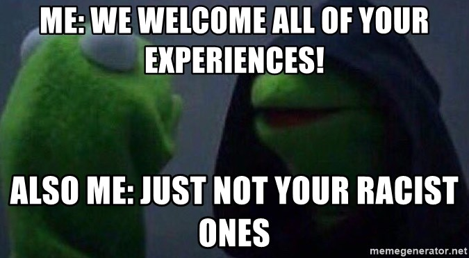 Evil kermit - me: we welcome all of your experiences! also me: just not your racist ones