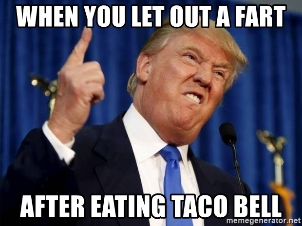 Donald Trump 2 - When you let out a fart After eating taco bell