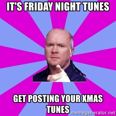 Phil Mitchell - It's Friday Night Tunes Get posting your Xmas tunes