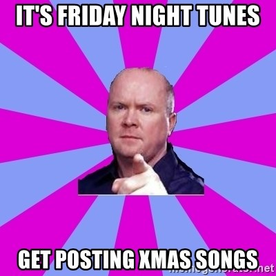 Phil Mitchell - It's Friday Night Tunes Get posting Xmas songs