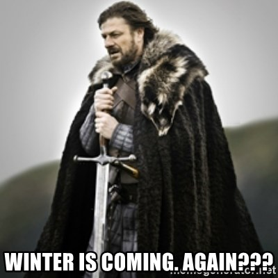 Brace yourselves. - Winter is coming. Again???