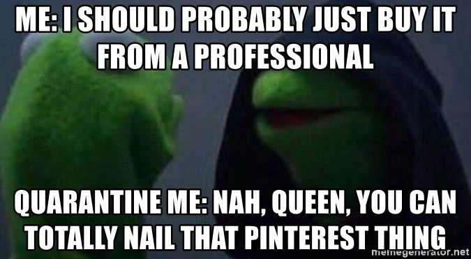 Evil kermit - ME: I SHOULD PROBABLY JUST BUY IT FROM A PROFESSIONAL QUARANTINE ME: NAH, QUEEN, YOU CAN TOTALLY NAIL THAT PINTEREST THING