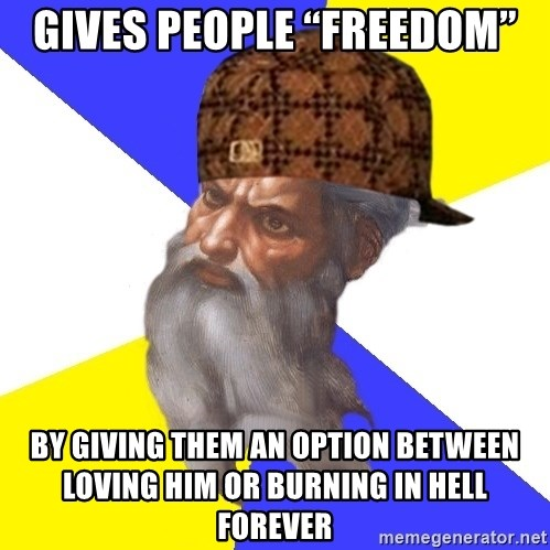 """Scumbag God - Gives people """"freedom"""" By giving them an option between loving him or burning in hell forever"""