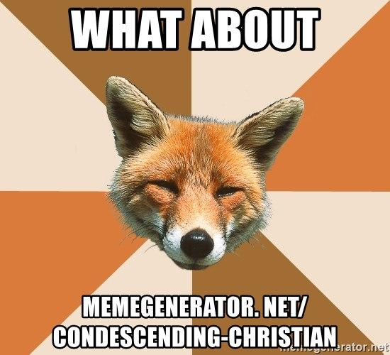 Condescending Fox - what about  memegenerator. net/ Condescending-Christian