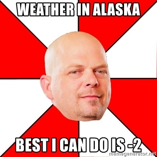 Pawn Stars - Weather in Alaska  Best I can do is -2