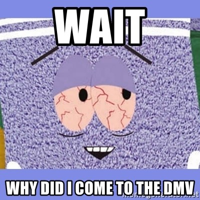Towelie - wait why did I come to the dmv
