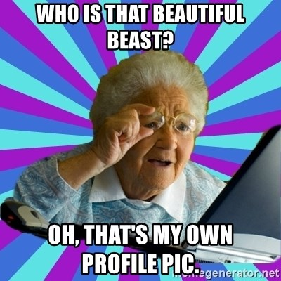 old lady - Who is that beautiful beast? Oh, that's my own          profile pic.