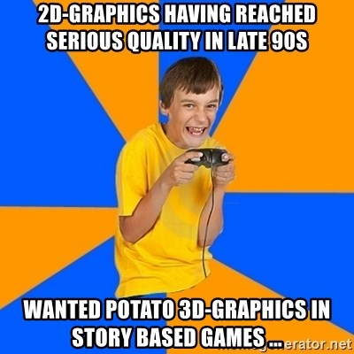 Annoying Gamer Kid - 2D-Graphics having reached serious quality in late 90s Wanted potato 3d-graphics in story based games ...
