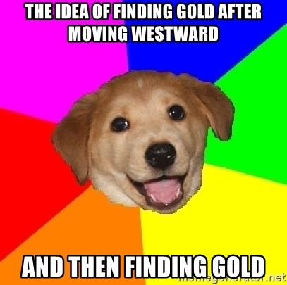 Advice Dog - The idea of finding gold after moving westward and then FINDING GOLD
