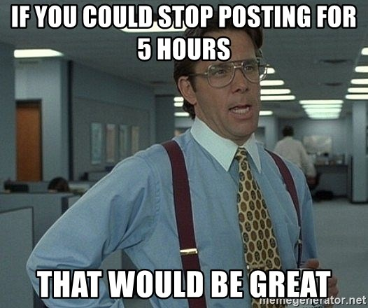 that would be great guy - if you could stop posting for 5 hours that would be great