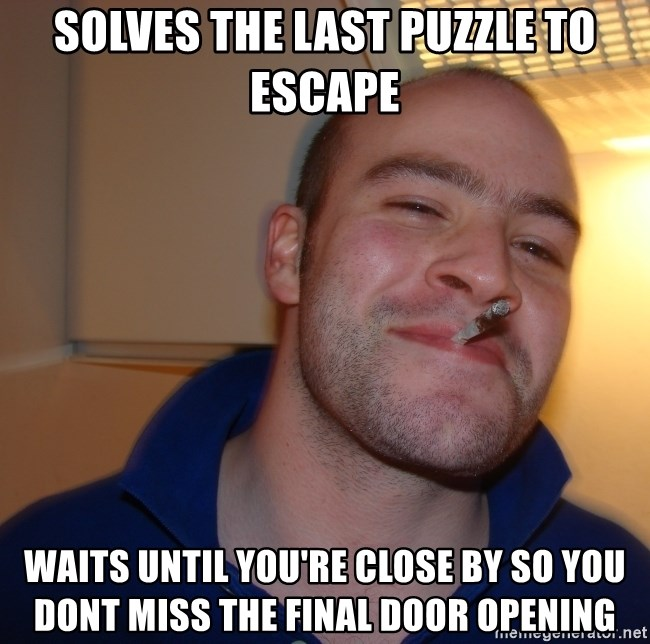 Good Guy Greg - Solves the last puzzle to escape waits until you're close by so you dont miss the final door opening