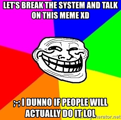 Trollface - Let's break the system and talk on this meme XD  ;-; i dunno if people will actually do it LOL