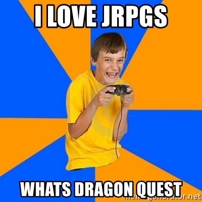 Annoying Gamer Kid - I love jrpgs whats dragon quest