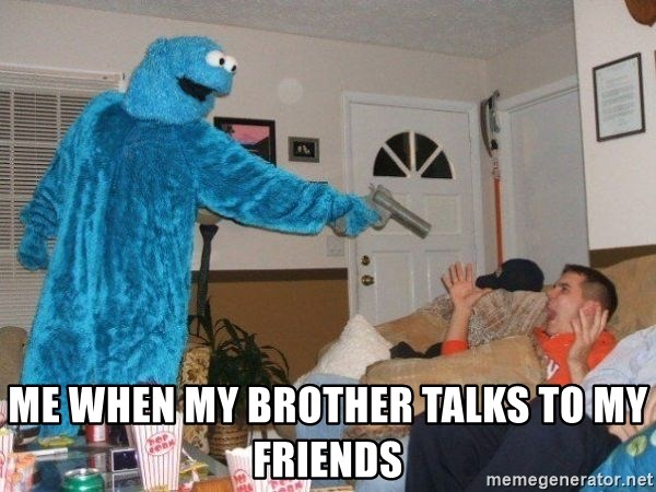 Bad Ass Cookie Monster - me when my brother talks to my friends