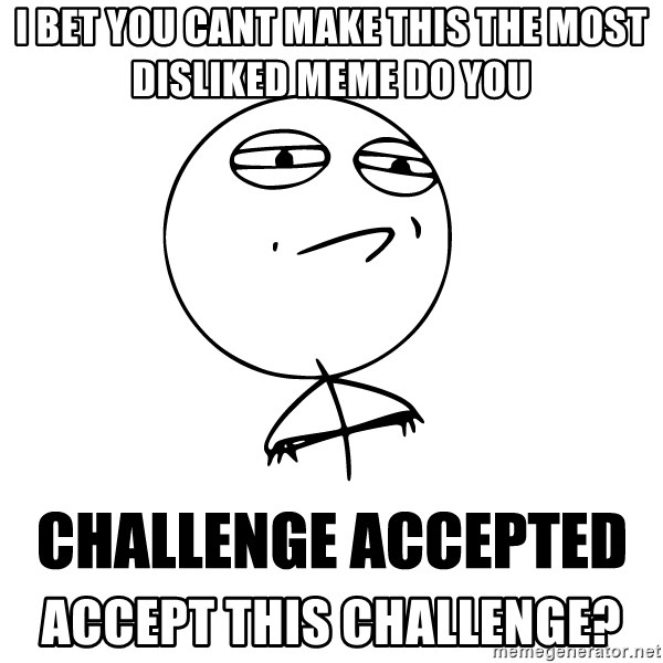 Challenge accepted man - I bet you cant make this the most disliked meme do you Accept this challenge?