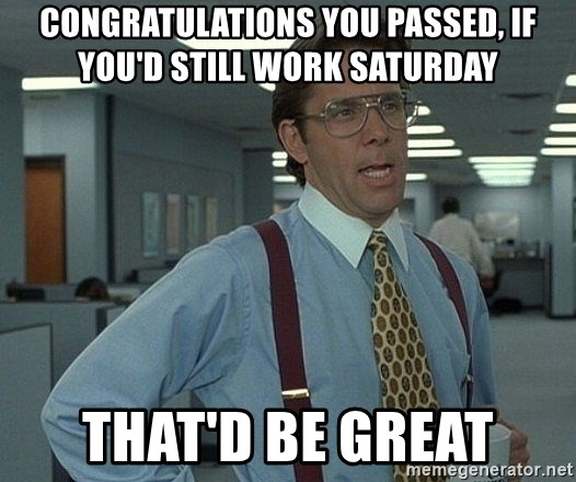 that would be great guy - Congratulations you passed, if you'd still work saturday that'd be great