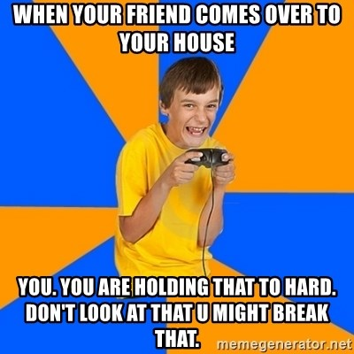 Annoying Gamer Kid - when your friend comes over to your house you. you are holding that to hard. don't look at that u might break that.