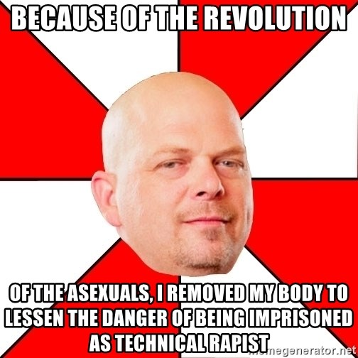 Pawn Stars - Because of the revolution of the asexuals, I removed my body to lessen the danger of being imprisoned as technical rapist