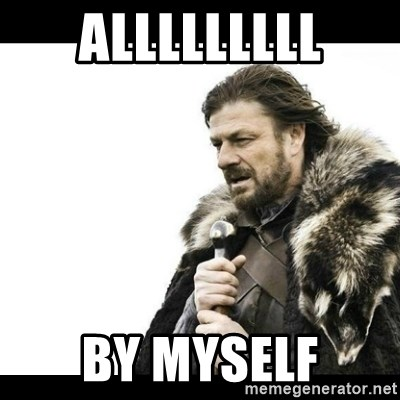 Winter is Coming - alllllllll by myself