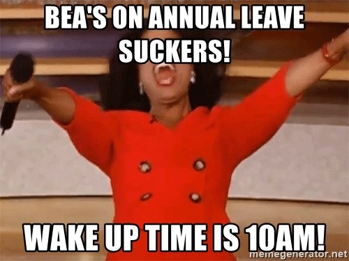 Oprah Winfrey Meme - Bea's on annual leave suckers!  Wake up time is 10am!