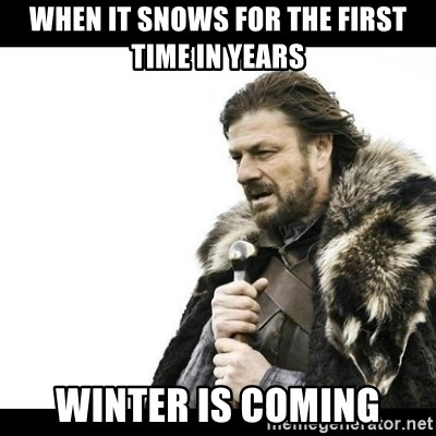 Winter is Coming - when it snows for the first time in years winter is coming