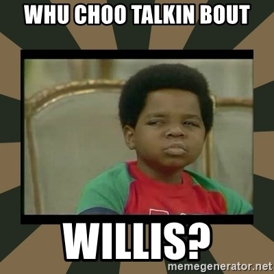 What you talkin' bout Willis  - Whu choo talkin bout willis?