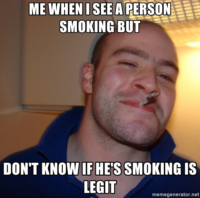 Good Guy Greg - ME WHEN I SEE A PERSON SMOKING BUT DON'T KNOW IF HE'S SMOKING IS LEGIT