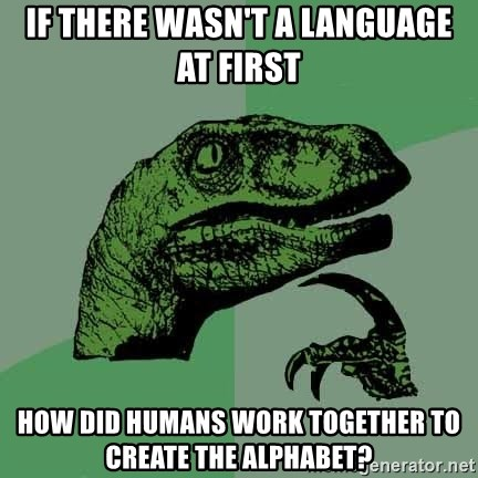 Raptor - if there wasn't a language at first how did humans work together to create the alphabet?