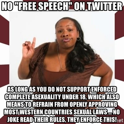 """Sassy Black Woman - No """"free speech"""" on twitter as long as you do not support enforced complete asexuality under 18, which also means to refrain from openly approving most western countries sexual laws ... no joke read their rules, they enforce this!"""