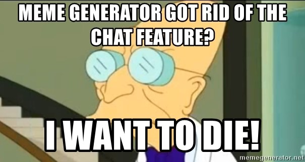 I Don't Want to Live in this Planet Anymore - Meme Generator got rid of the chat feature? I want to die!