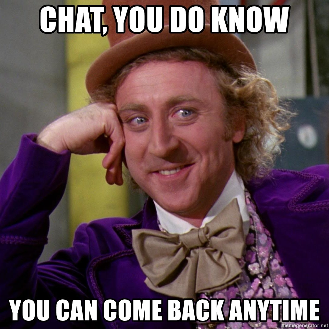 Willy Wonka - chat, you do know you can come back anytime