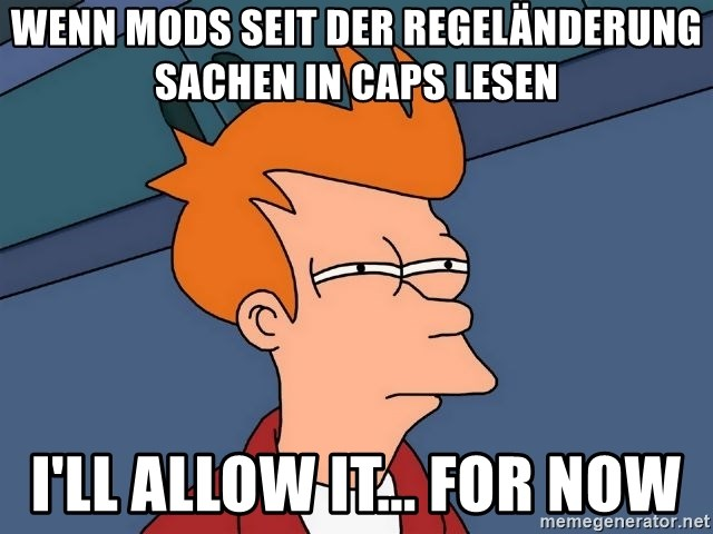Futurama Fry - Wenn Mods seit der Regeländerung Sachen in Caps lesen I'll allow it... for now