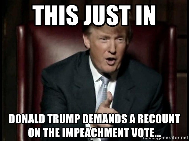 Donald Trump - This Just In Donald Trump Demands A Recount On the Impeachment Vote...