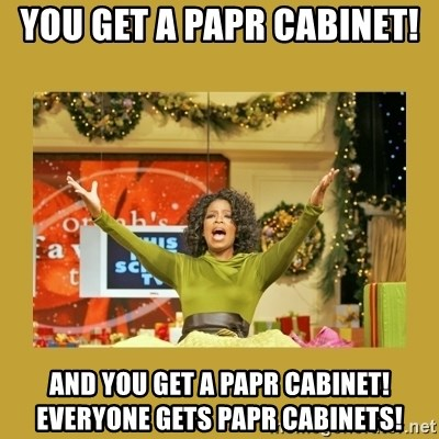 Oprah You get a - You get a Papr cabinet!  And you get a papr cabinet! Everyone gets papr cabinets!
