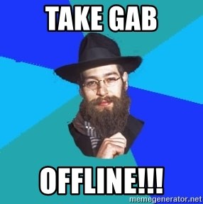 Jewish Dude - take gab offline!!!