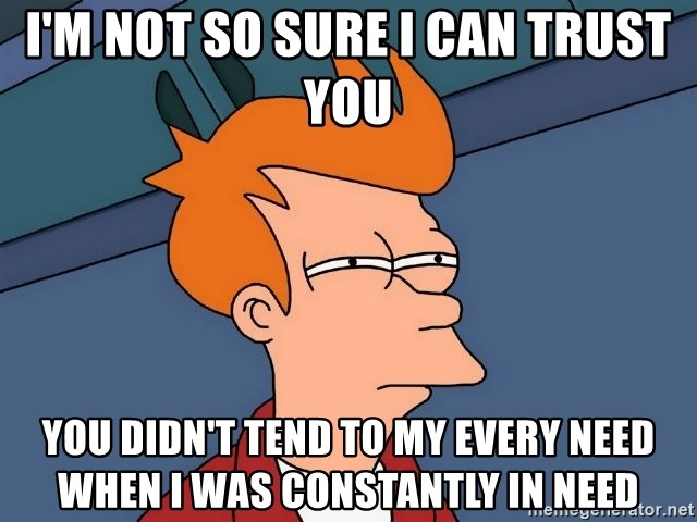 Futurama Fry - I'm not so sure I can trust you You didn't tend to my every need when I was constantly in need