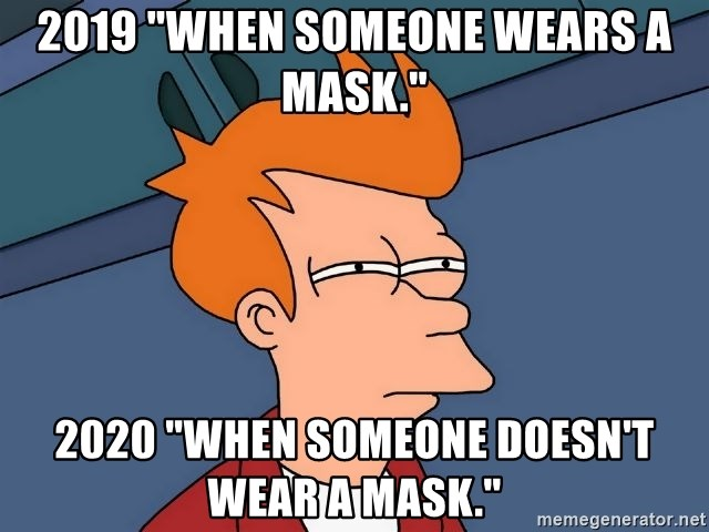 "Futurama Fry - 2019 ""When someone wears a mask."" 2020 ""When someone doesn't wear a mask."""