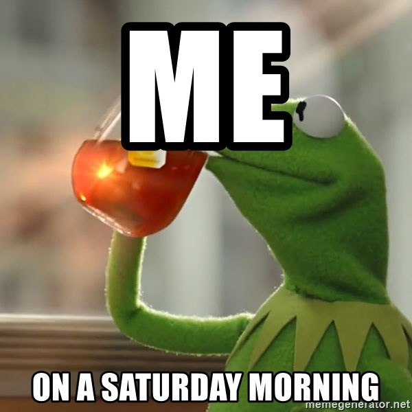 Kermit The Frog Drinking Tea - Me  On a Saturday morning