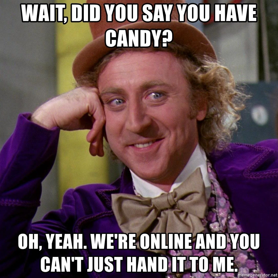 Willy Wonka - Wait, did you say you have candy? Oh, yeah. We're online and you can't just hand it to me.