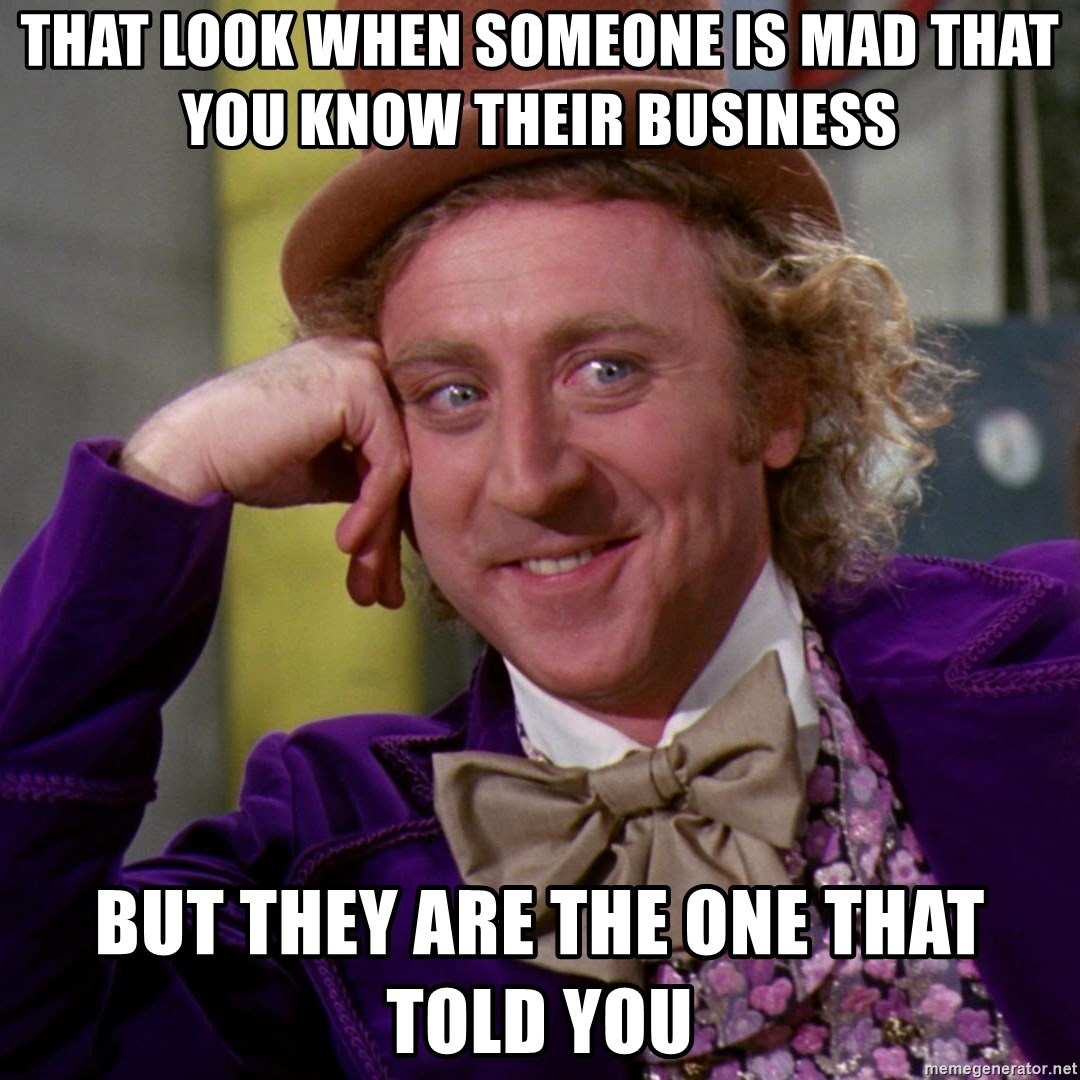 Willy Wonka - That look when someone is mad that you know their business But they are the one that told you