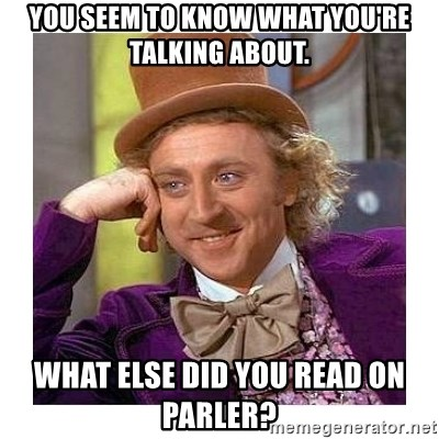 Willy Wanka - You seem to know what you're talking about. What else did you read on Parler?