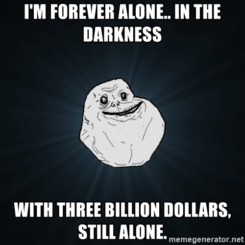 Forever Alone - I'm forever alone.. In the darkness with three billion dollars, still alone.