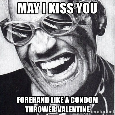ray charles - May I kiss you Forehand like a condom thrower valentine